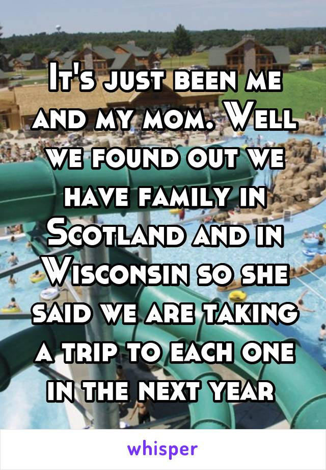 It's just been me and my mom. Well we found out we have family in Scotland and in Wisconsin so she said we are taking a trip to each one in the next year