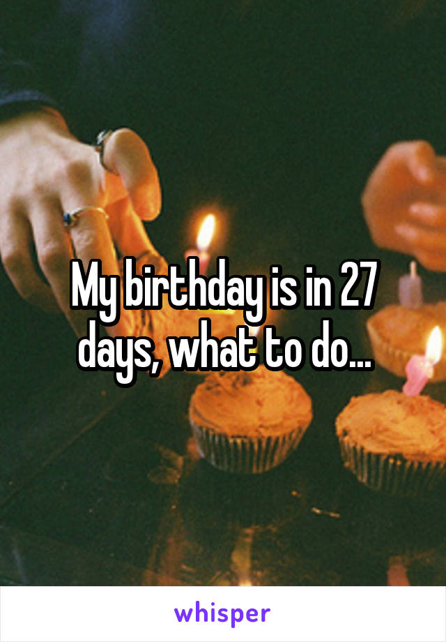 My birthday is in 27 days, what to do...