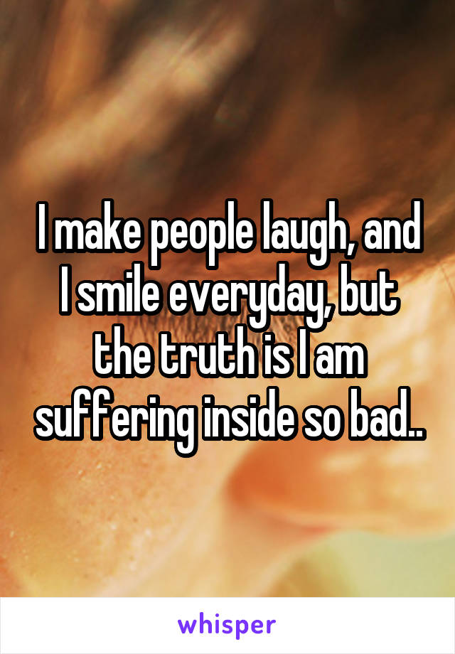 I make people laugh, and I smile everyday, but the truth is I am suffering inside so bad..