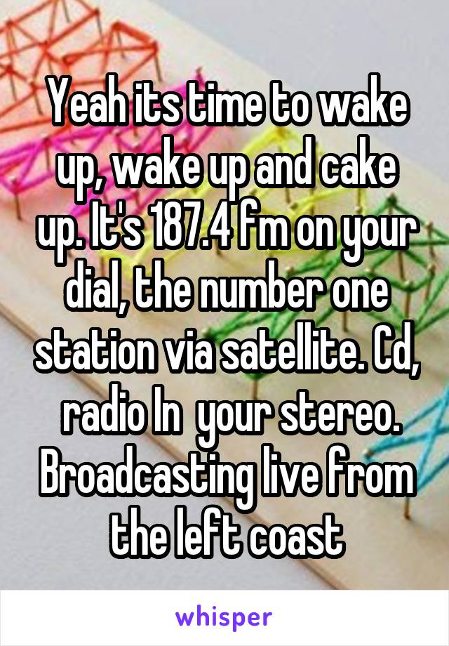 Yeah its time to wake up, wake up and cake up. It's 187.4 fm on your dial, the number one station via satellite. Cd,  radio In  your stereo. Broadcasting live from the left coast