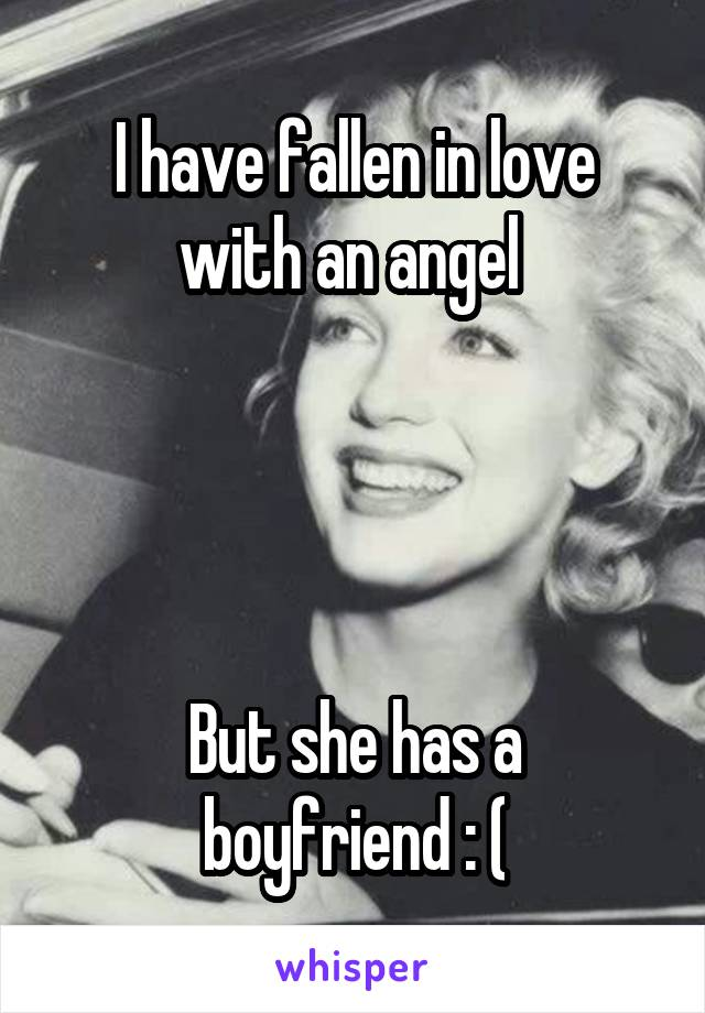 I have fallen in love with an angel      But she has a boyfriend : (