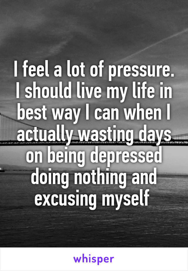 I feel a lot of pressure. I should live my life in best way I can when I actually wasting days on being depressed doing nothing and excusing myself