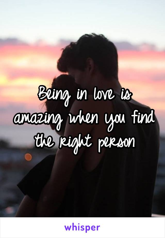 Being in love is amazing when you find the right person