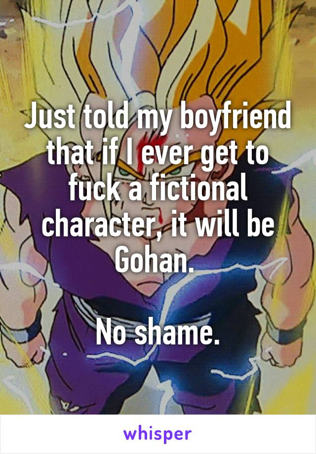 Just told my boyfriend that if I ever get to fuck a fictional character, it will be Gohan.   No shame.
