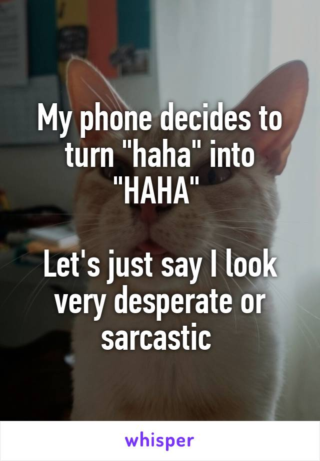 """My phone decides to turn """"haha"""" into """"HAHA""""   Let's just say I look very desperate or sarcastic"""