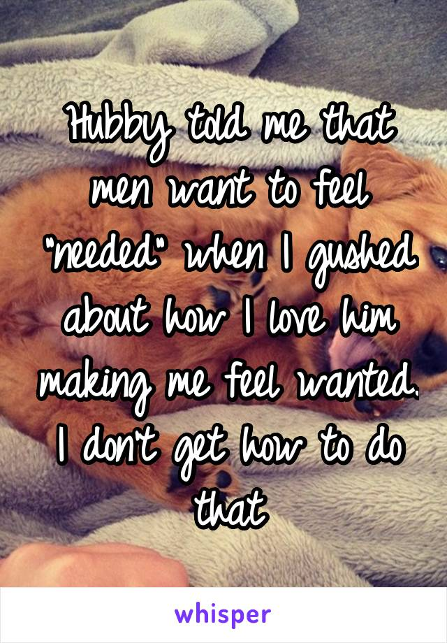 """Hubby told me that men want to feel """"needed"""" when I gushed about how I love him making me feel wanted. I don't get how to do that"""