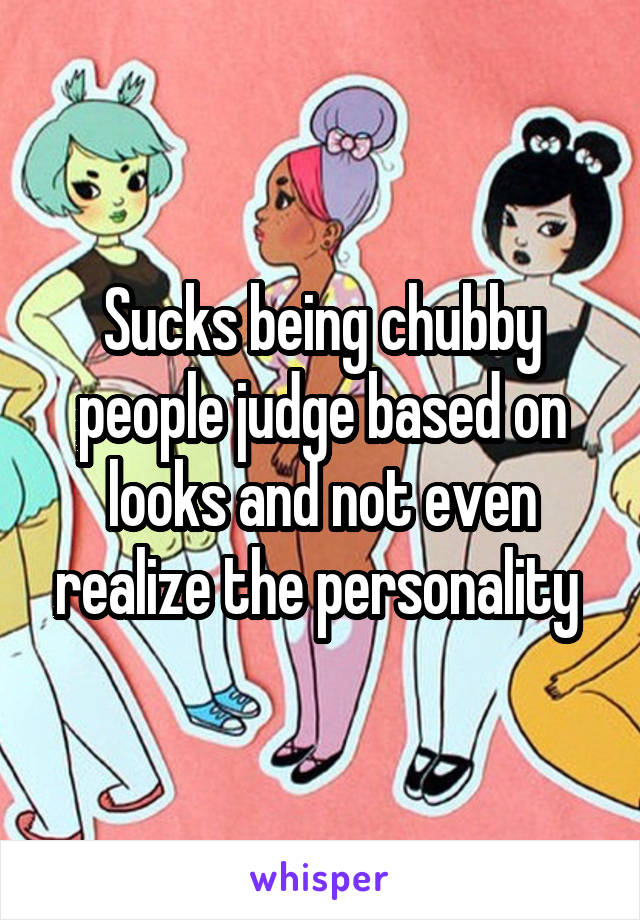 Sucks being chubby people judge based on looks and not even realize the personality