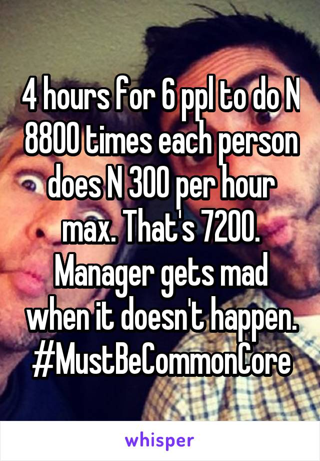 4 hours for 6 ppl to do N 8800 times each person does N 300 per hour max. That's 7200. Manager gets mad when it doesn't happen. #MustBeCommonCore