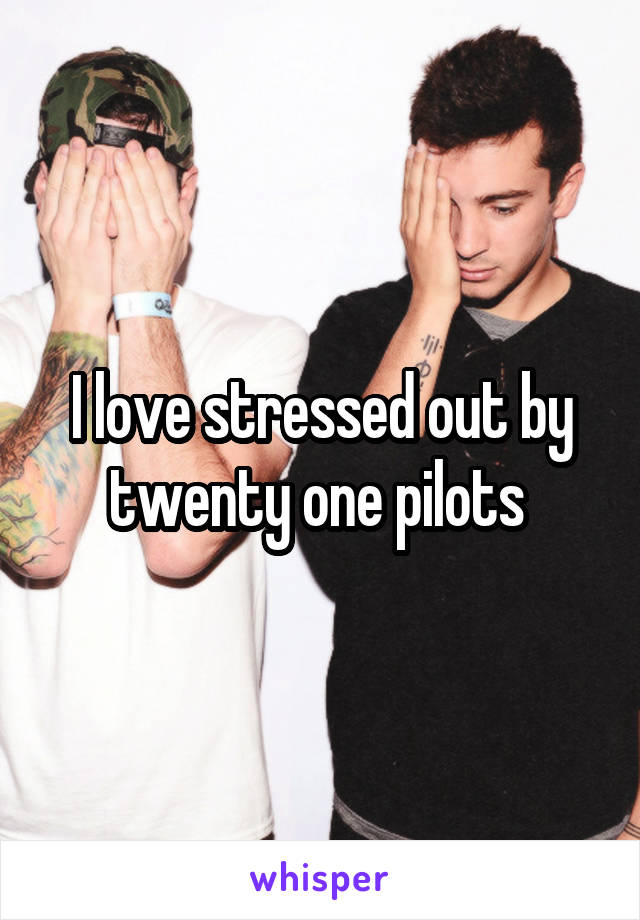 I love stressed out by twenty one pilots