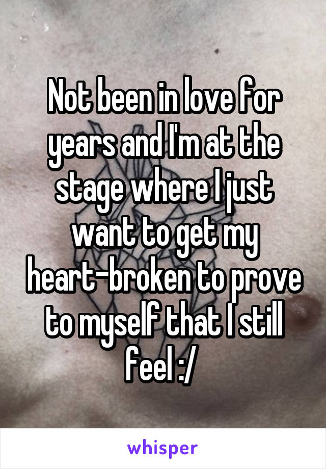 Not been in love for years and I'm at the stage where I just want to get my heart-broken to prove to myself that I still feel :/