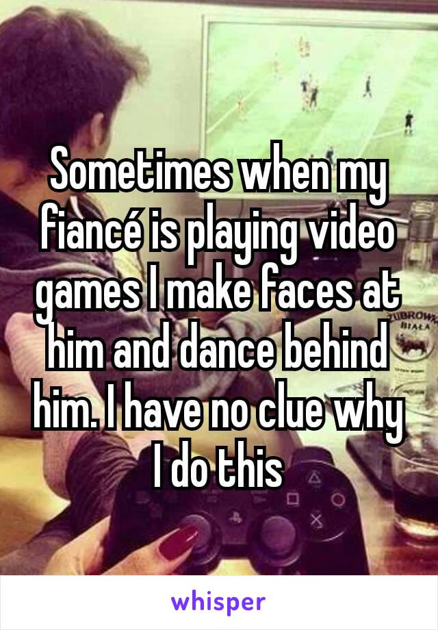 Sometimes when my fiancé is playing video games I make faces at him and dance behind him. I have no clue why I do this