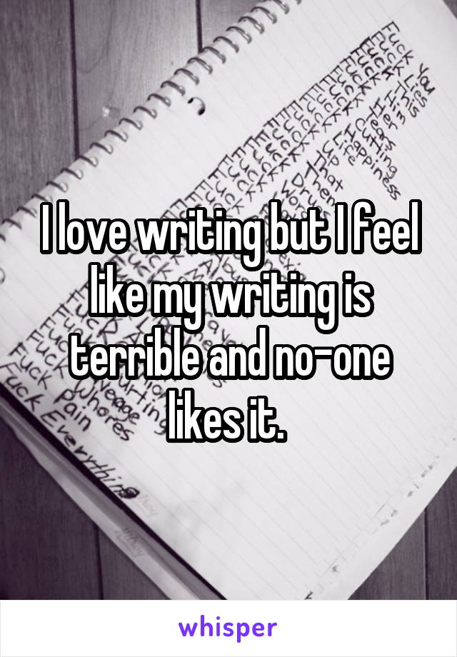 I love writing but I feel like my writing is terrible and no-one likes it.