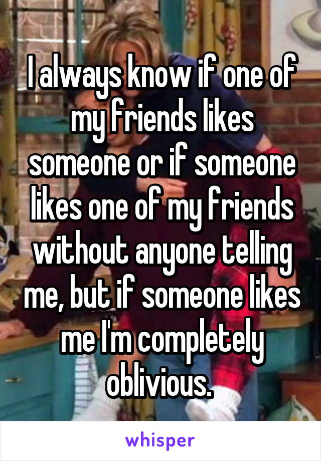 I always know if one of my friends likes someone or if someone likes one of my friends without anyone telling me, but if someone likes me I'm completely oblivious.