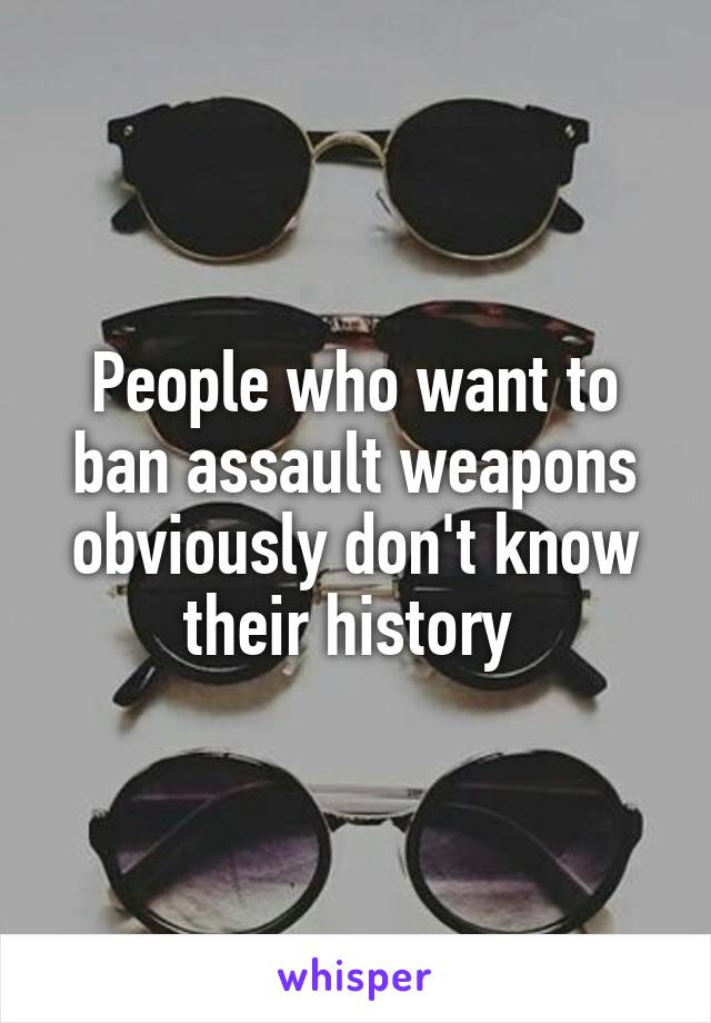 People who want to ban assault weapons obviously don't know their history