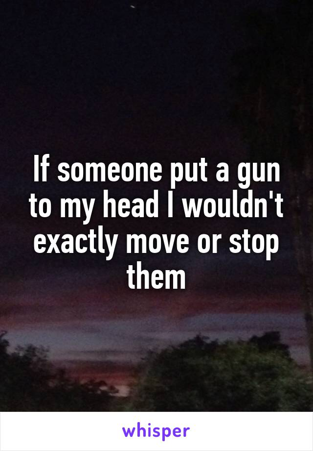 If someone put a gun to my head I wouldn't exactly move or stop them