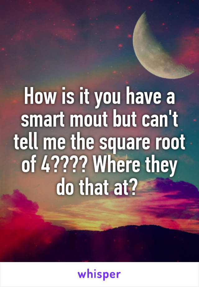 How is it you have a smart mout but can't tell me the square root of 4???? Where they do that at?