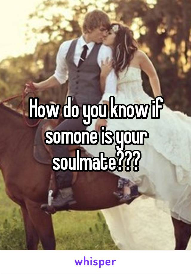 How do you know if somone is your soulmate???