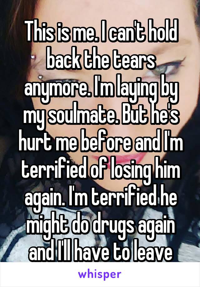 This is me. I can't hold back the tears anymore. I'm laying by my soulmate. But he's hurt me before and I'm terrified of losing him again. I'm terrified he might do drugs again and I'll have to leave