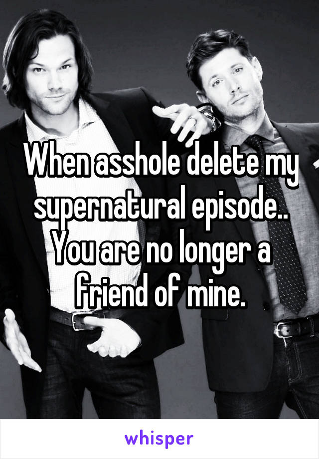 When asshole delete my supernatural episode.. You are no longer a friend of mine.