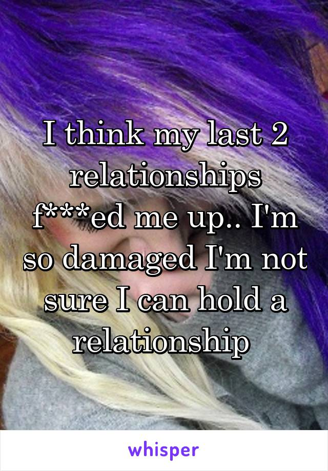 I think my last 2 relationships f***ed me up.. I'm so damaged I'm not sure I can hold a relationship