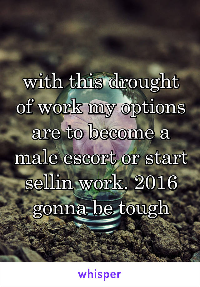 with this drought of work my options are to become a male escort or start sellin work. 2016 gonna be tough