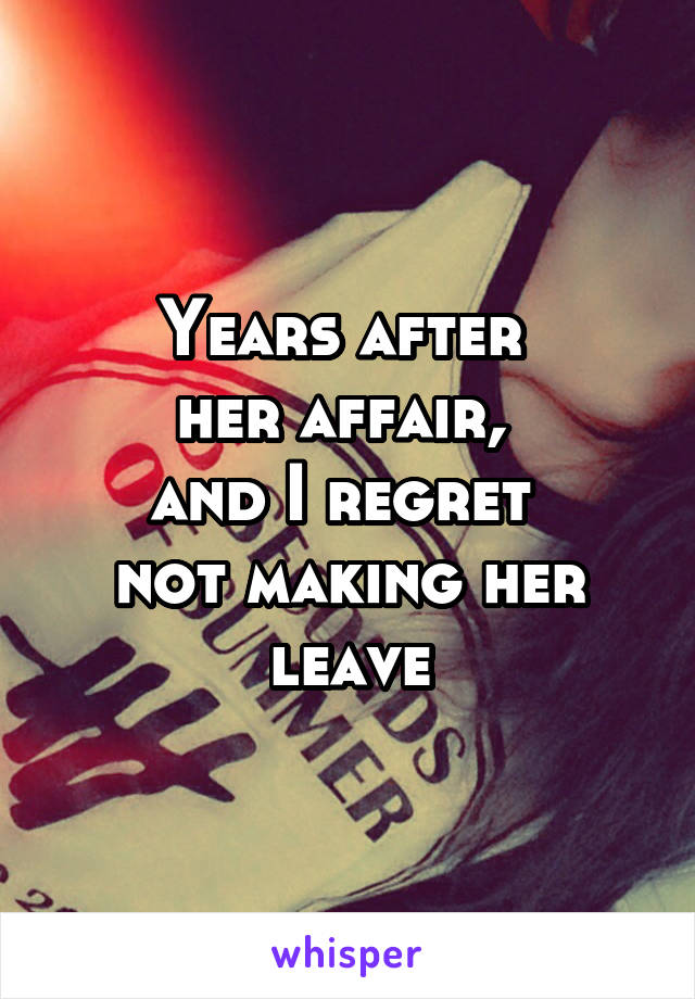 Years after  her affair,  and I regret  not making her leave