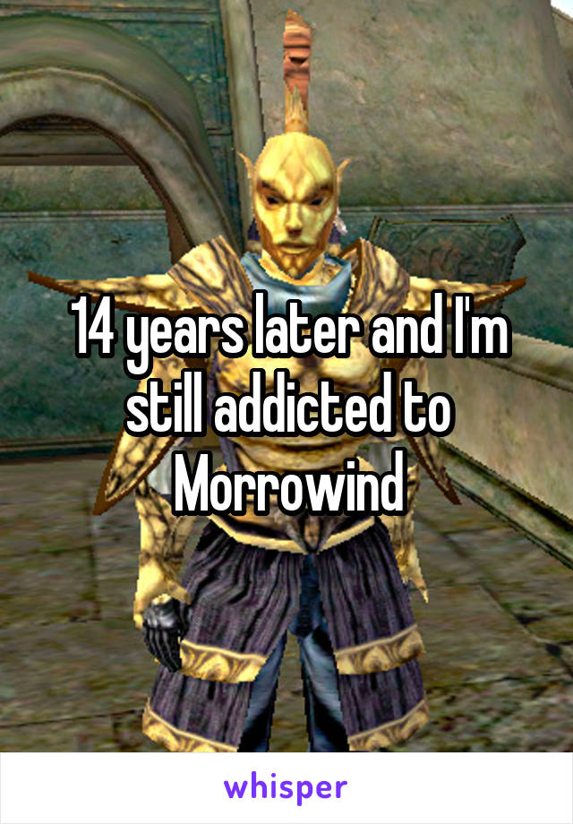 14 years later and I'm still addicted to Morrowind