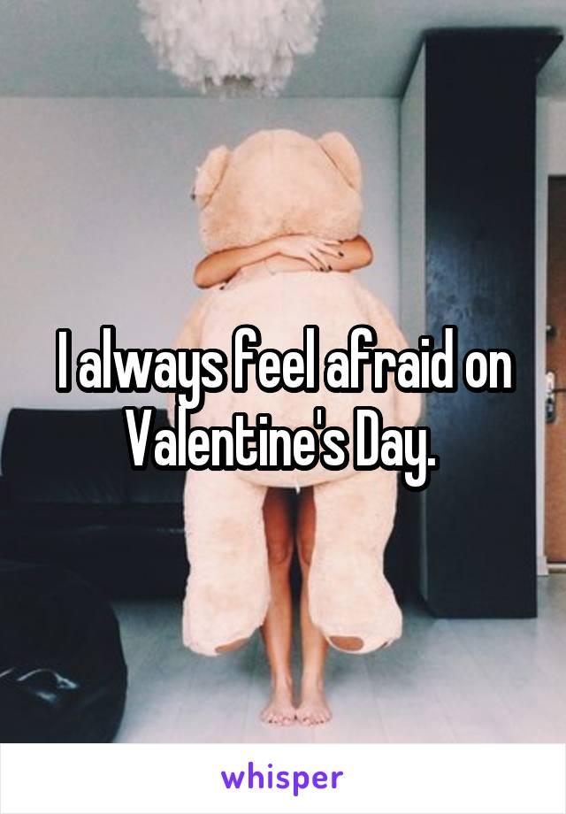 I always feel afraid on Valentine's Day.