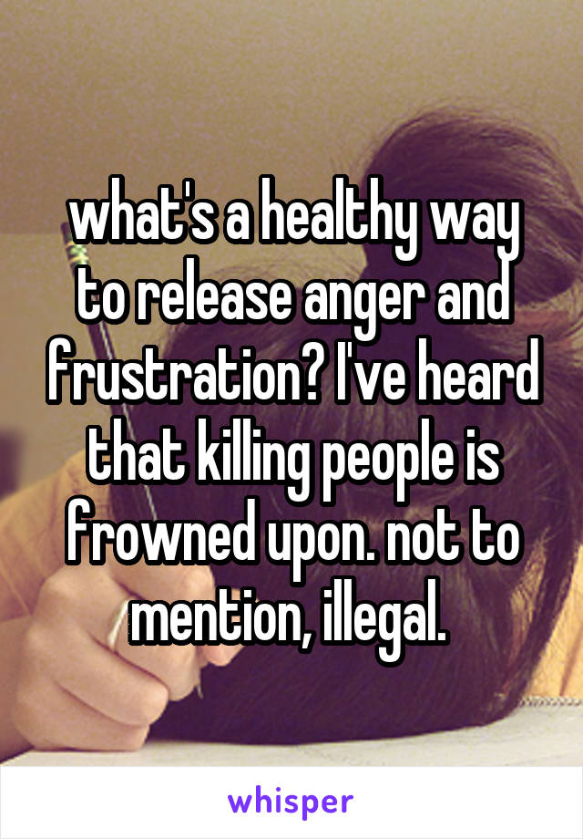 what's a healthy way to release anger and frustration? I've heard that killing people is frowned upon. not to mention, illegal.