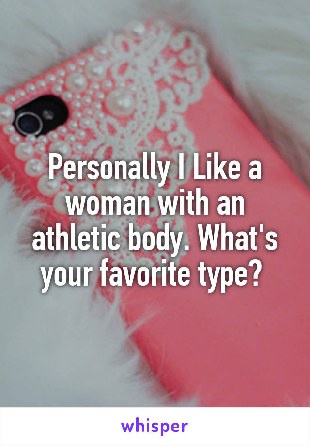 Personally I Like a woman with an athletic body. What's your favorite type?