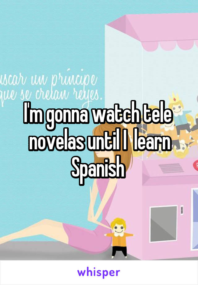 I'm gonna watch tele  novelas until I  learn Spanish