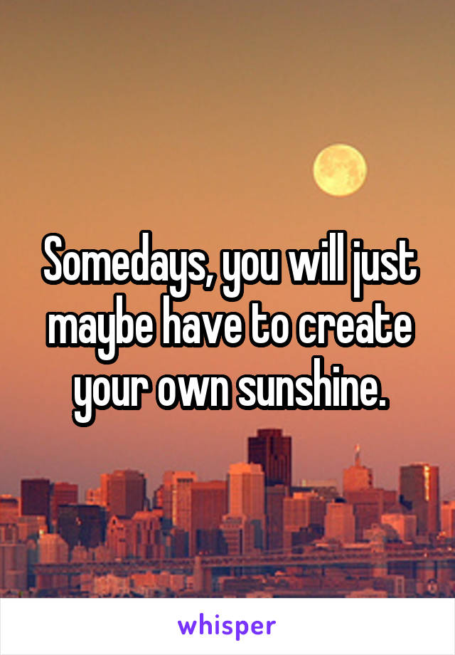 Somedays, you will just maybe have to create your own sunshine.