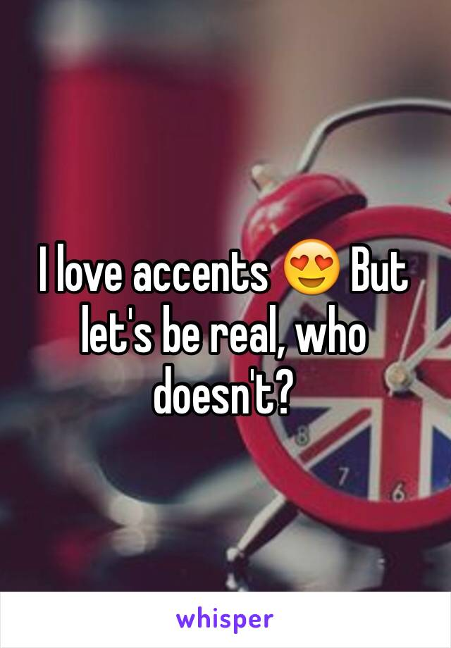 I love accents 😍 But let's be real, who doesn't?