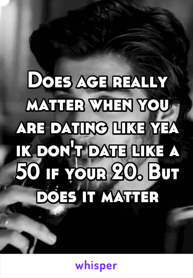 Does age really matter when you are dating like yea ik don't date like a 50 if your 20. But does it matter