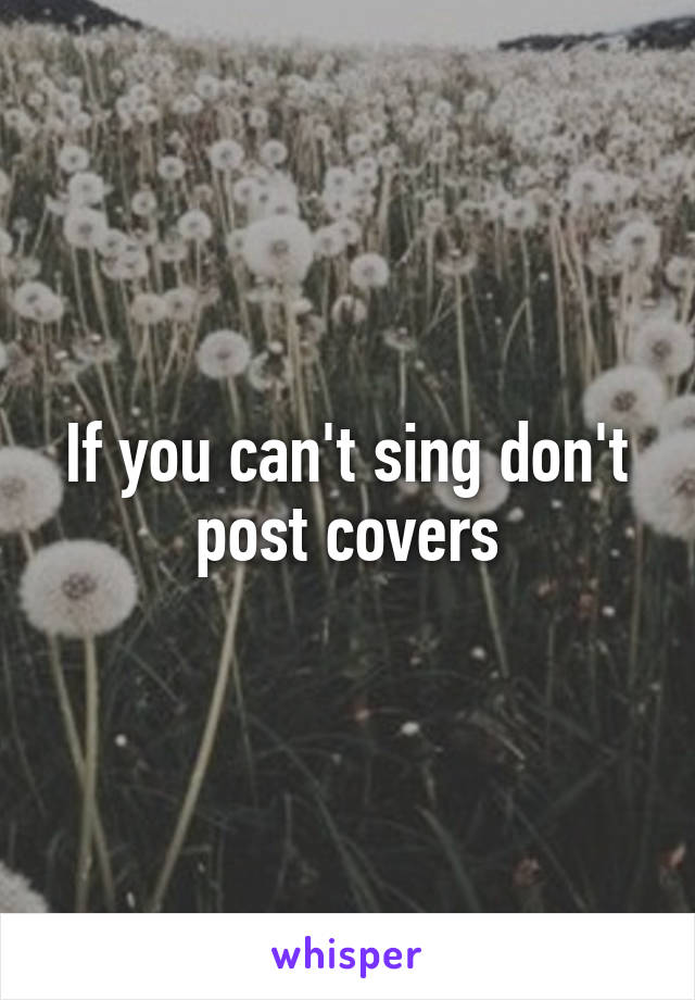 If you can't sing don't post covers
