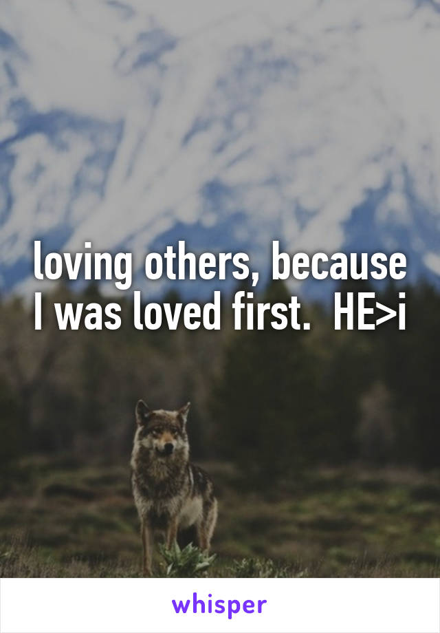 loving others, because I was loved first.  HE>i
