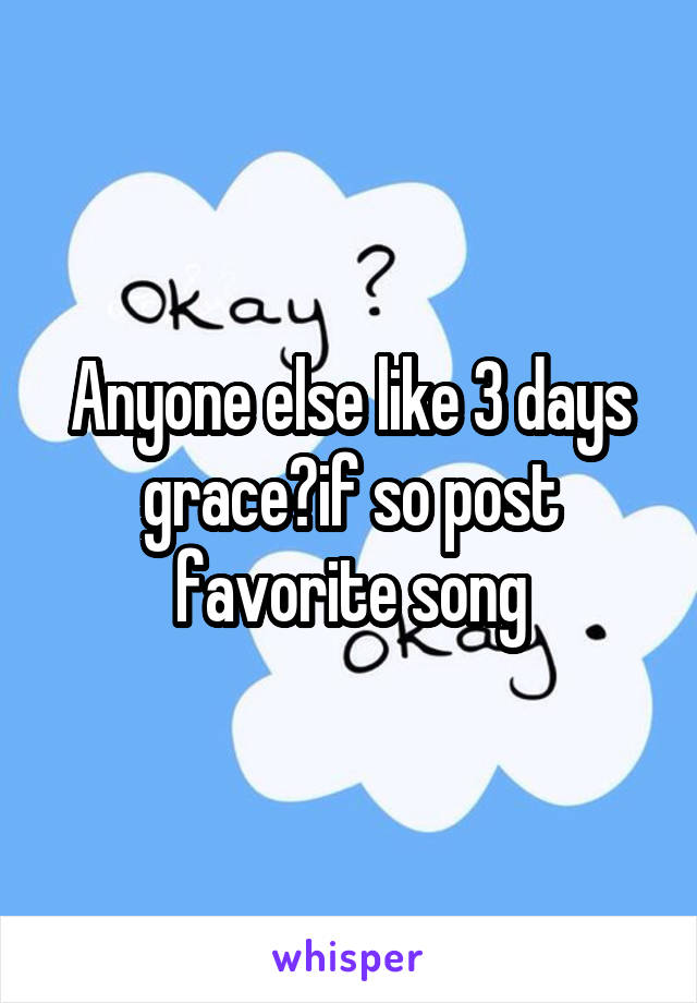 Anyone else like 3 days grace?if so post favorite song