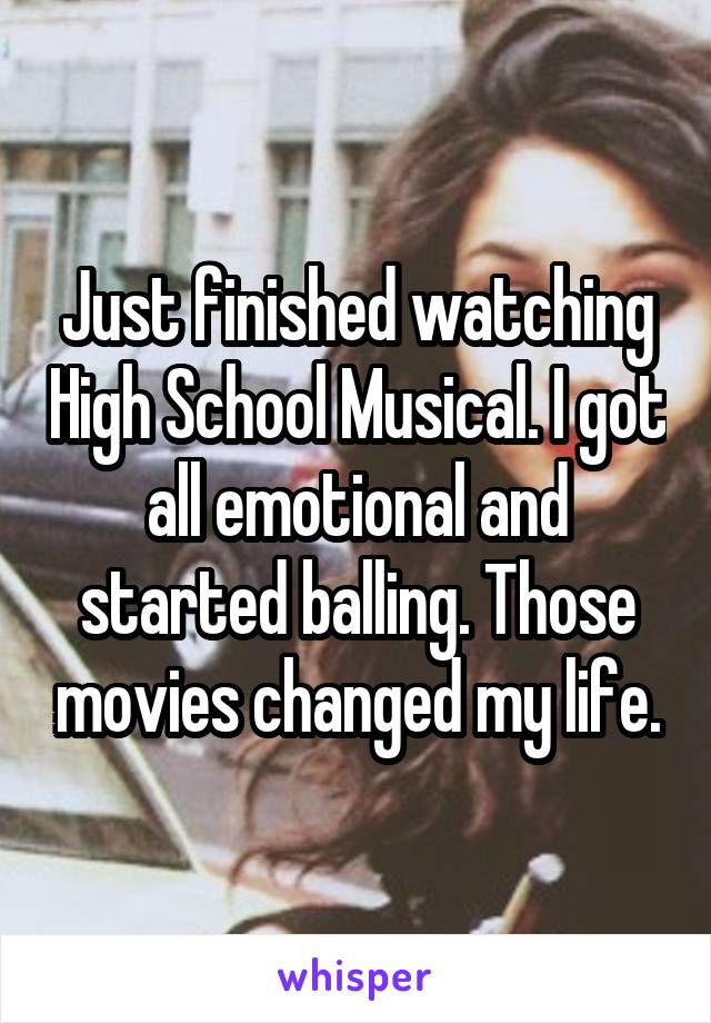 Just finished watching High School Musical. I got all emotional and started balling. Those movies changed my life.