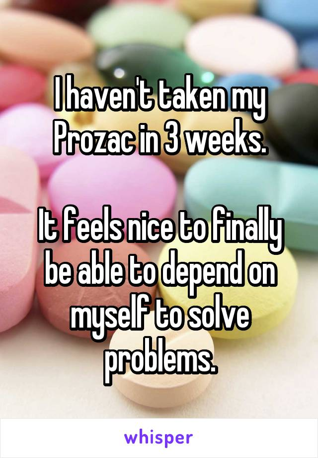 I haven't taken my Prozac in 3 weeks.  It feels nice to finally be able to depend on myself to solve problems.
