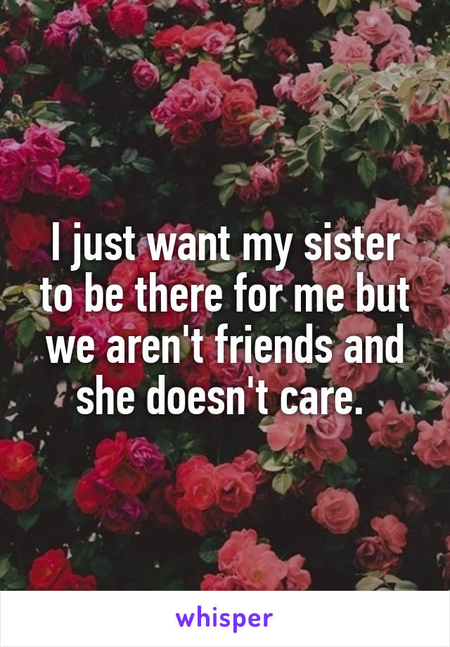 I just want my sister to be there for me but we aren't friends and she doesn't care.