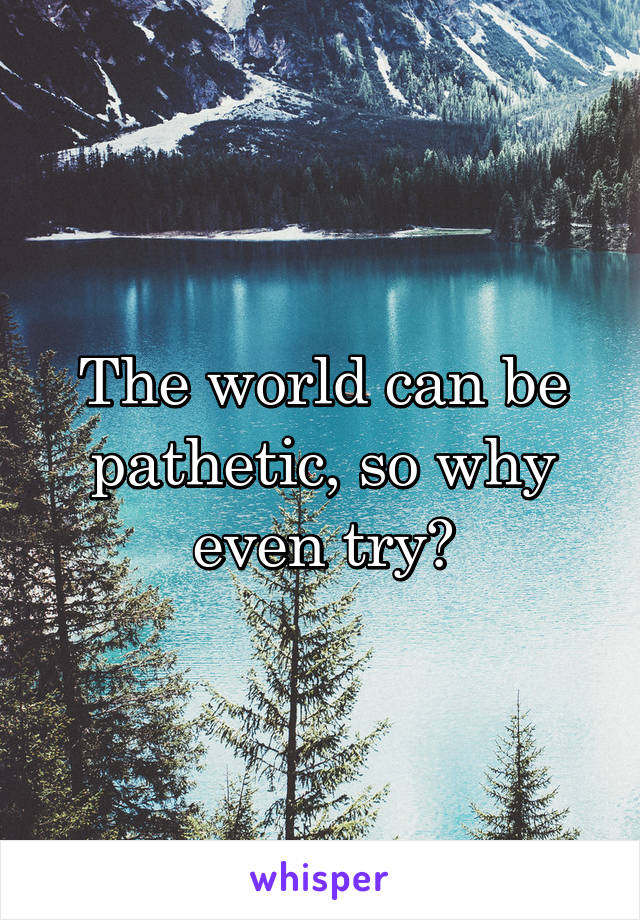 The world can be pathetic, so why even try?