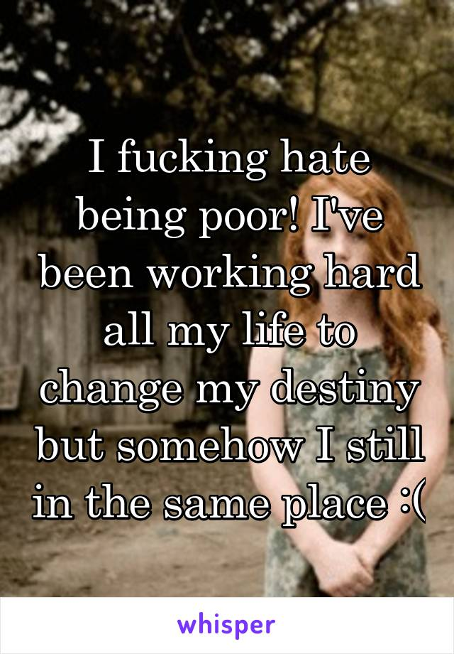 I fucking hate being poor! I've been working hard all my life to change my destiny but somehow I still in the same place :(