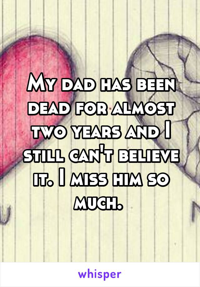 My dad has been dead for almost two years and I still can't believe it. I miss him so much.