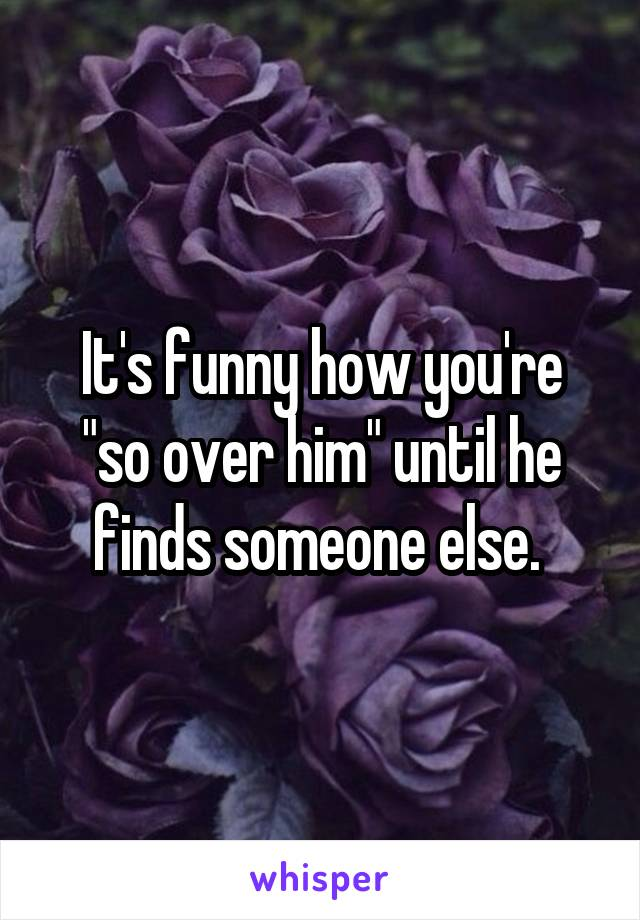 """It's funny how you're """"so over him"""" until he finds someone else."""