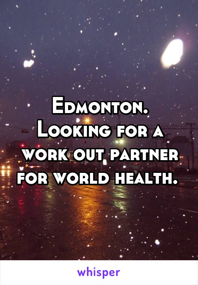Edmonton. Looking for a work out partner for world health.