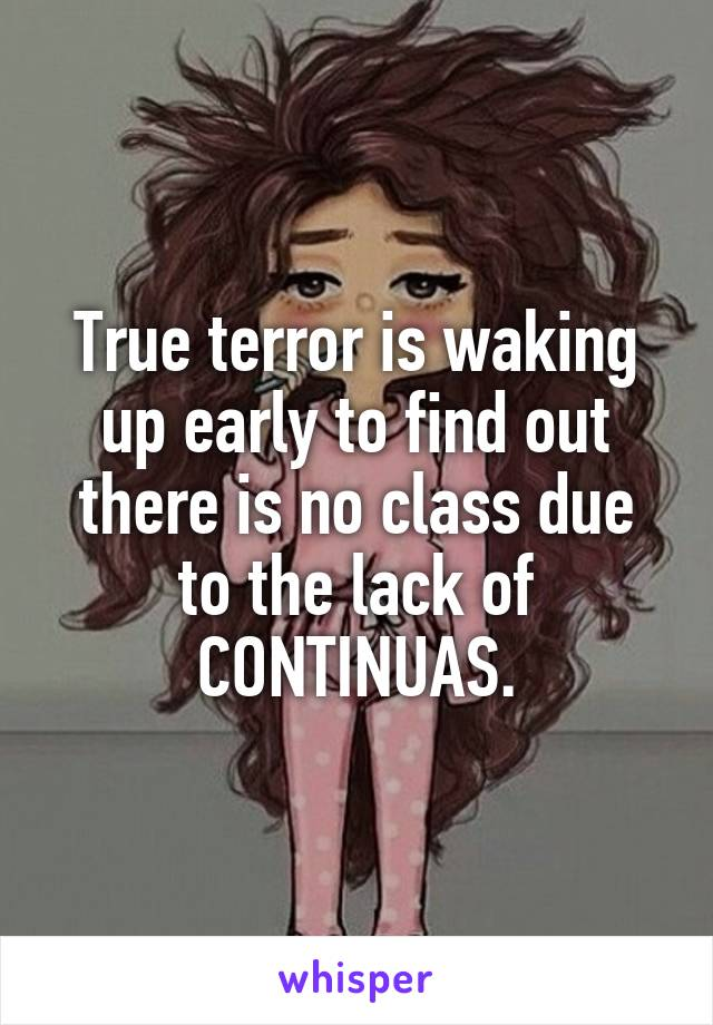 True terror is waking up early to find out there is no class due to the lack of CONTINUAS.
