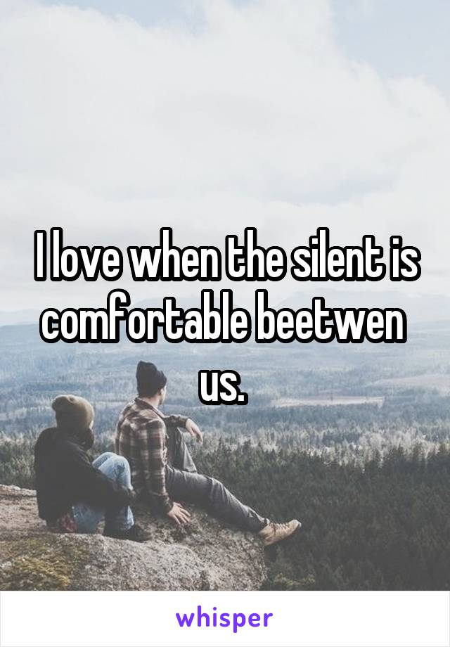 I love when the silent is comfortable beetwen  us.