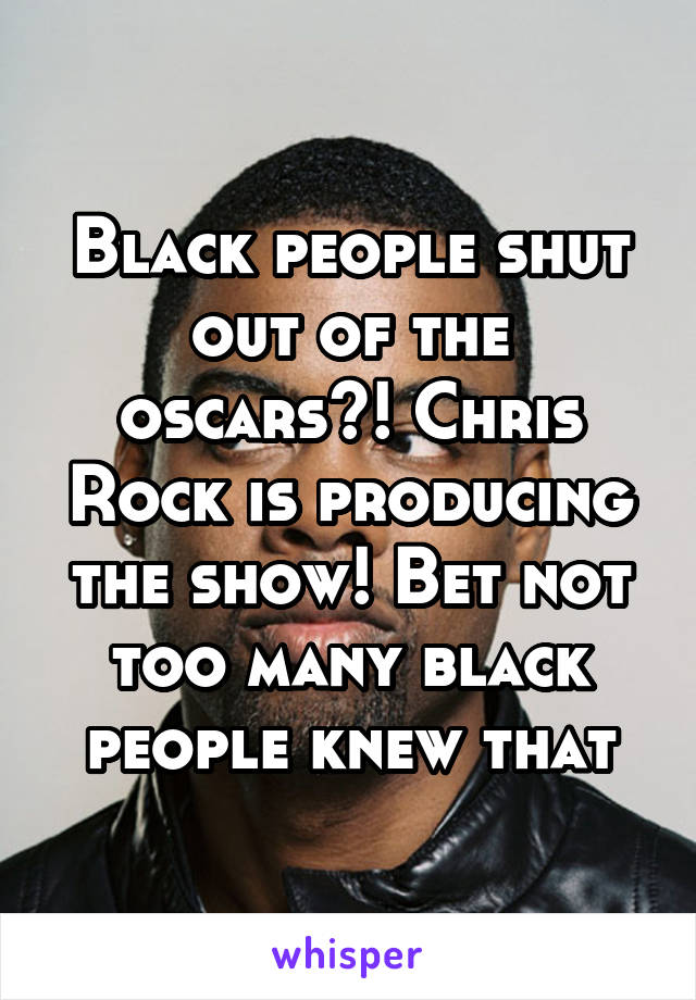 Black people shut out of the oscars?! Chris Rock is producing the show! Bet not too many black people knew that
