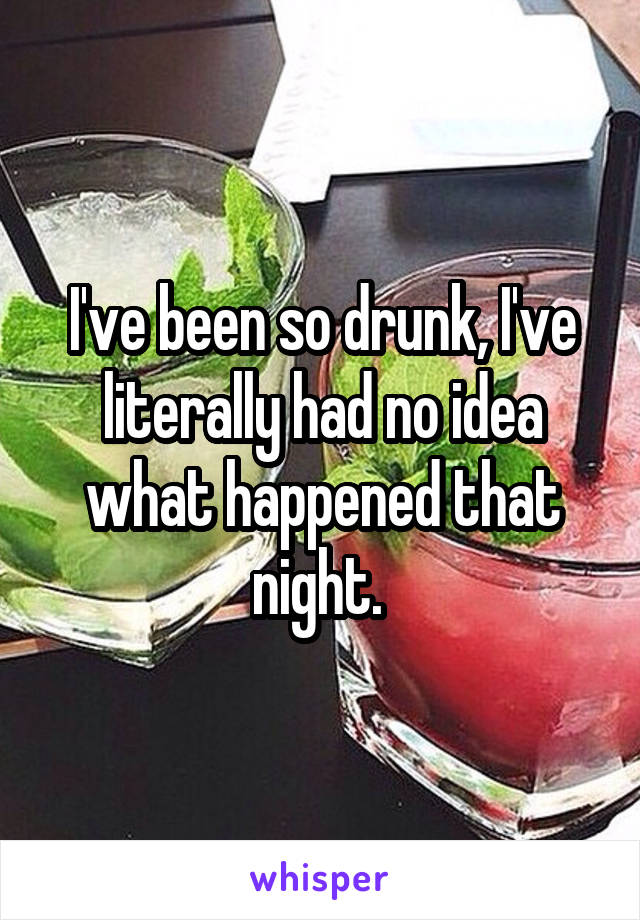 I've been so drunk, I've literally had no idea what happened that night.