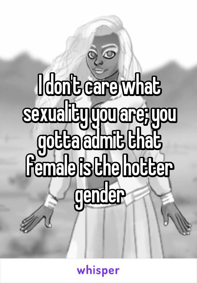 I don't care what sexuality you are; you gotta admit that female is the hotter gender